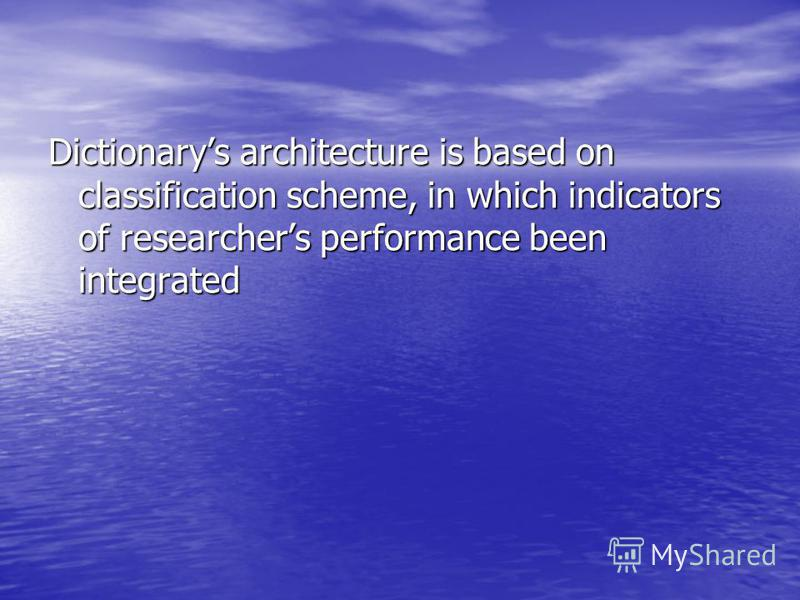 Dictionarys architecture is based on classification scheme, in which indicators of researchers performance been integrated