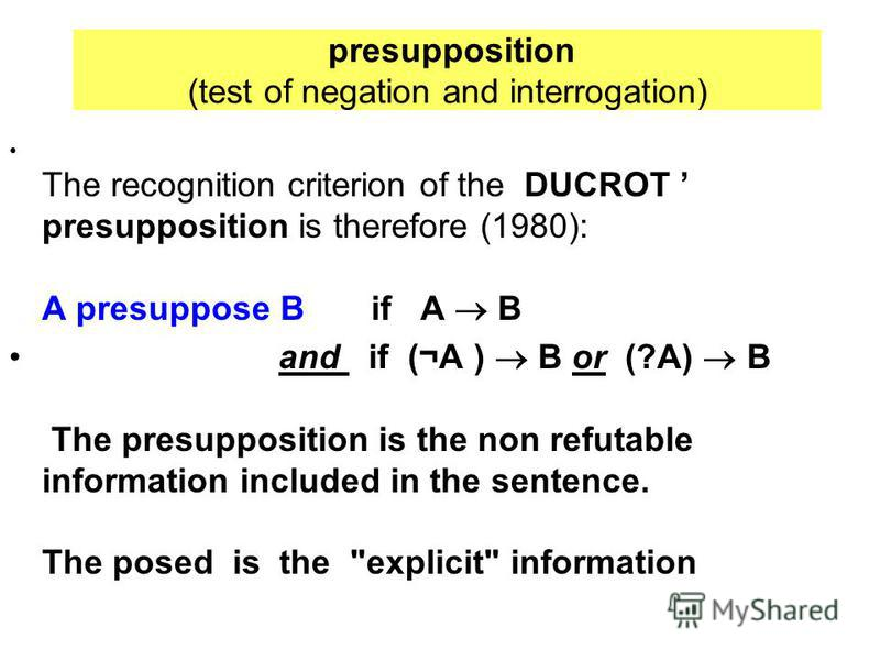 presupposition (test of negation and interrogation) The recognition criterion of the DUCROT presupposition is therefore (1980): A presuppose B if A B and if (¬A ) B or (?A) B The presupposition is the non refutable information included in the sentenc