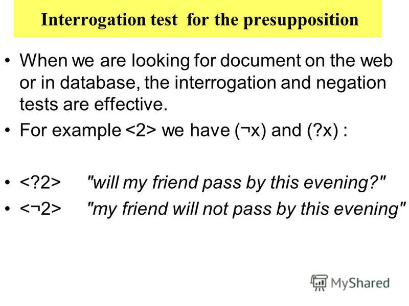 Interrogation test for the presupposition When we are looking for document on the web or in database, the interrogation and negation tests are effective. For example we have (¬x) and (?x) :