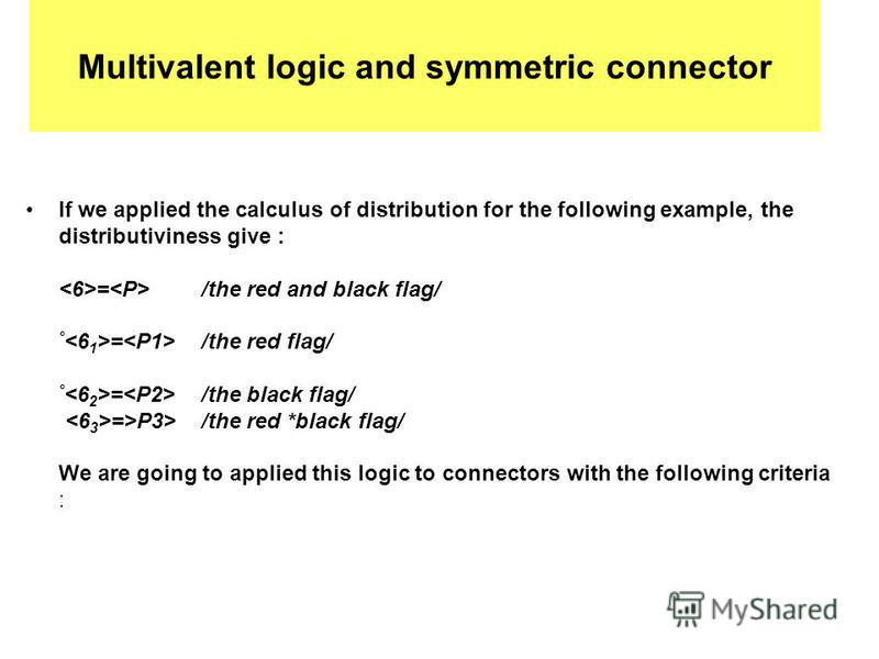 Multivalent logic and symmetric connector If we applied the calculus of distribution for the following example, the distributiviness give : = /the red and black flag/ ° = /the red flag/ ° = /the black flag/ =>P3>/the red *black flag/ We are going to