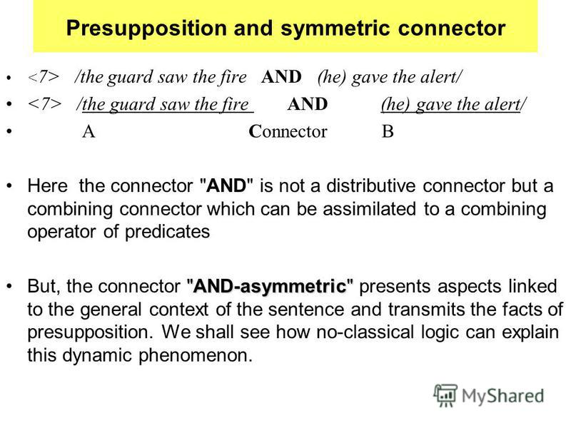 Presupposition and symmetric connector /the guard saw the fire AND (he) gave the alert/ A Connector B Here the connector