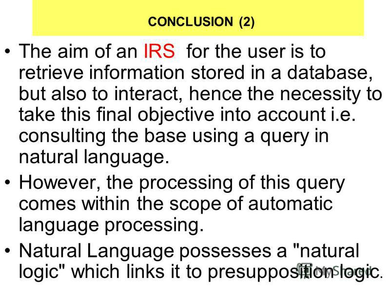 CONCLUSION (2) The aim of an IRS for the user is to retrieve information stored in a database, but also to interact, hence the necessity to take this final objective into account i.e. consulting the base using a query in natural language. However, th
