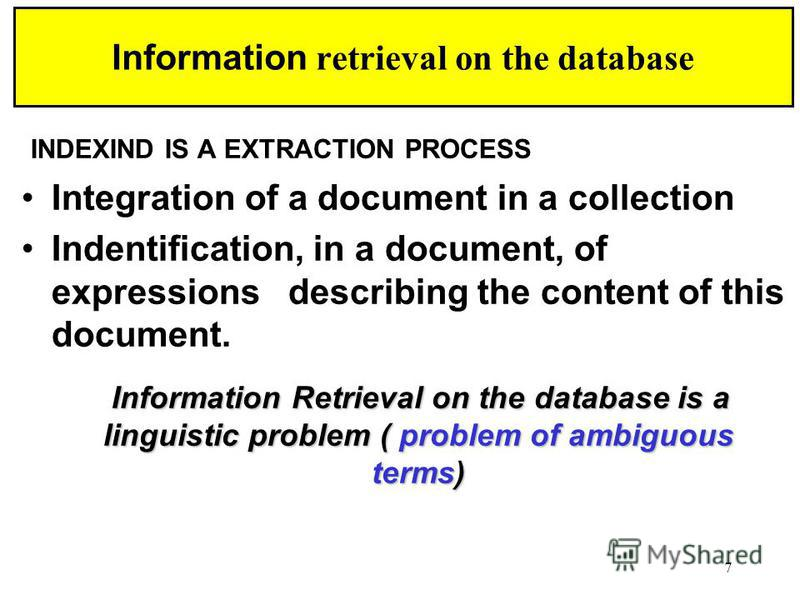 7 Information retrieval on the database INDEXIND IS A EXTRACTION PROCESS Integration of a document in a collection Indentification, in a document, of expressions describing the content of this document. Information Retrieval on the database is a ling