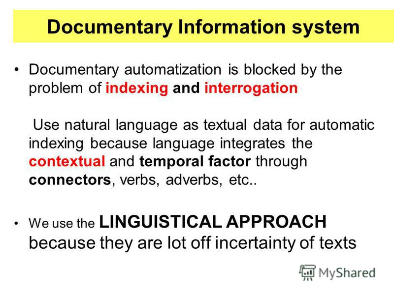 Documentary Information system Documentary automatization is blocked by the problem of indexing and interrogation Use natural language as textual data for automatic indexing because language integrates the contextual and temporal factor through conne