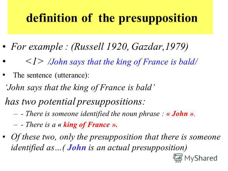 definition of the presupposition For example : (Russell 1920, Gazdar,1979) /John says that the king of France is bald/ The sentence (utterance): John says that the king of France is bald has two potential presuppositions: –- There is someone identifi