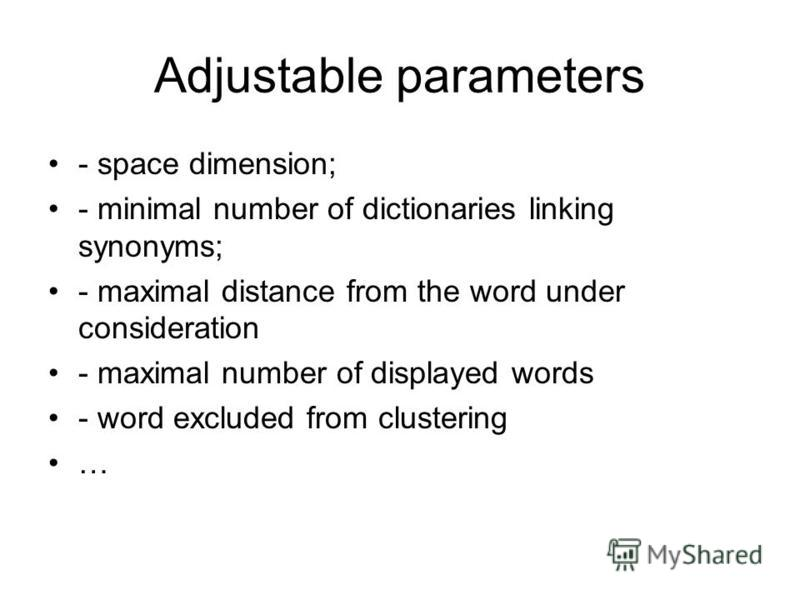 Adjustable parameters - space dimension; - minimal number of dictionaries linking synonyms; - maximal distance from the word under consideration - maximal number of displayed words - word excluded from clustering …