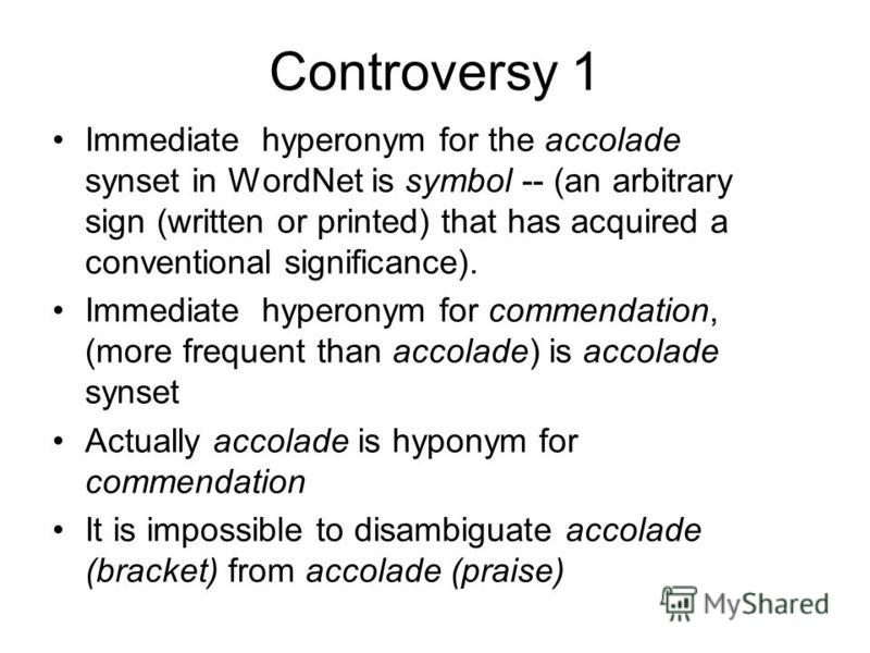 Controversy 1 Immediate hyperonym for the accolade synset in WordNet is symbol -- (an arbitrary sign (written or printed) that has acquired a conventional significance). Immediate hyperonym for commendation, (more frequent than accolade) is accolade