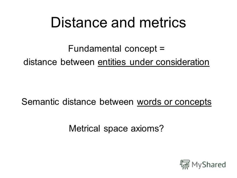 Distance and metrics Fundamental concept = distance between entities under consideration Semantic distance between words or concepts Metrical space axioms?