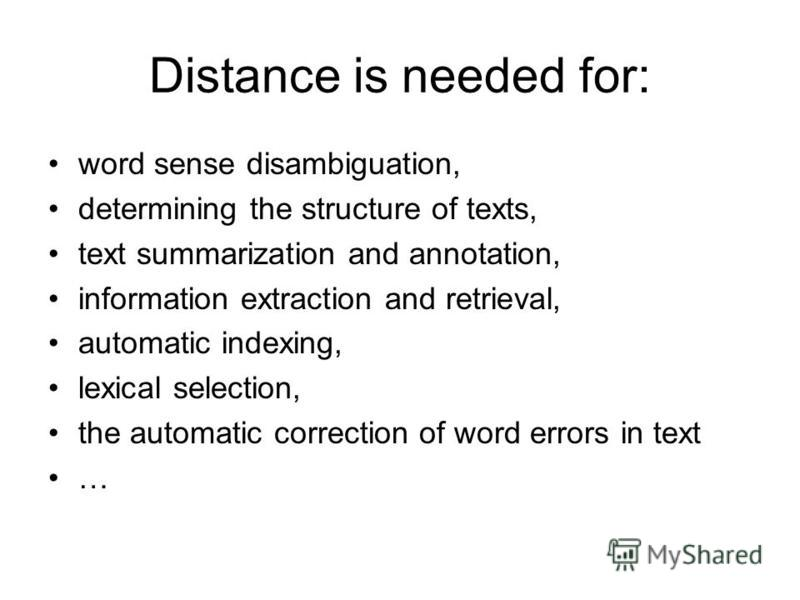 Distance is needed for: word sense disambiguation, determining the structure of texts, text summarization and annotation, information extraction and retrieval, automatic indexing, lexical selection, the automatic correction of word errors in text …