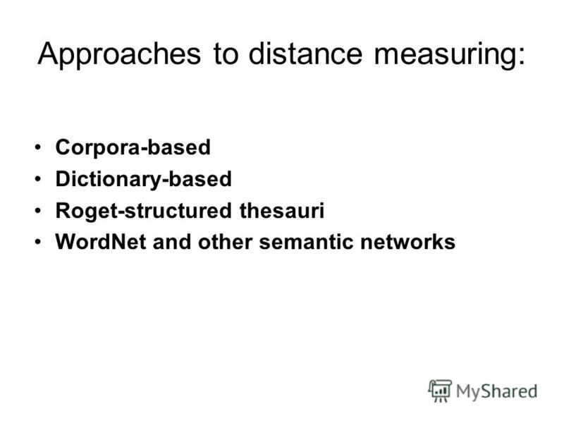 Approaches to distance measuring: Corpora-based Dictionary-based Roget-structured thesauri WordNet and other semantic networks