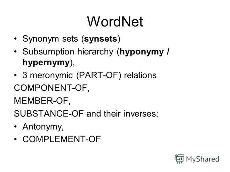 WordNet Synonym sets (synsets) Subsumption hierarchy (hyponymy / hypernymy), 3 meronymic (PART-OF) relations COMPONENT-OF, MEMBER-OF, SUBSTANCE-OF and their inverses; Antonymy, COMPLEMENT-OF