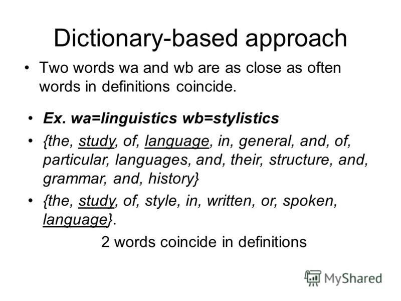 Dictionary-based approach Two words wa and wb are as close as often words in definitions coincide. Ex. wa=linguistics wb=stylistics {the, study, of, language, in, general, and, of, particular, languages, and, their, structure, and, grammar, and, hist
