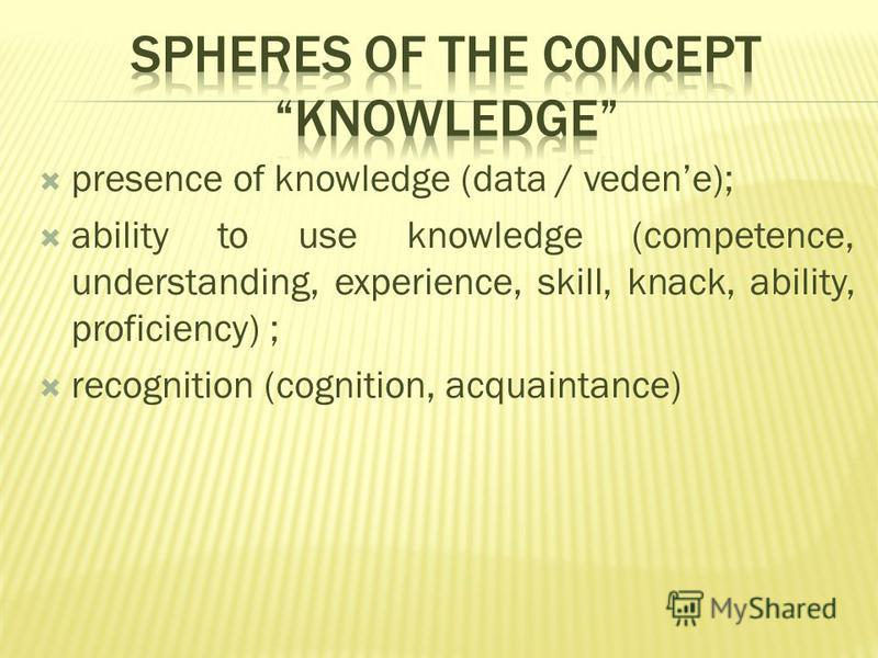 presence of knowledge (data / vedene); ability to use knowledge (competence, understanding, experience, skill, knack, ability, proficiency) ; recognition (cognition, acquaintance)