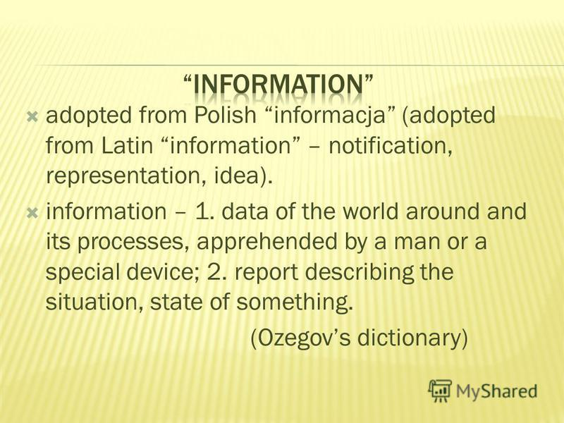 adopted from Polish informacja (adopted from Latin information – notification, representation, idea). information – 1. data of the world around and its processes, apprehended by a man or a special device; 2. report describing the situation, state of