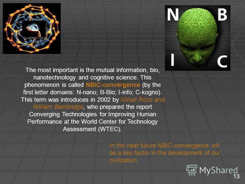 The most important is the mutual information, bio, nanotechnology and cognitive science. This phenomenon is called NBIC-convergence (by the first letter domains: N-nano; B-Bio; I-info; C-kogno). This term was introduces in 2002 by Mihail Roco and Wil