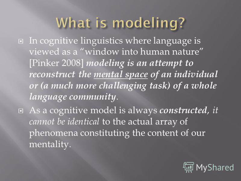 In cognitive linguistics where language is viewed as a window into human nature [Pinker 2008] modeling is an attempt to reconstruct the mental space of an individual or (a much more challenging task) of a whole language community. As a cognitive mode