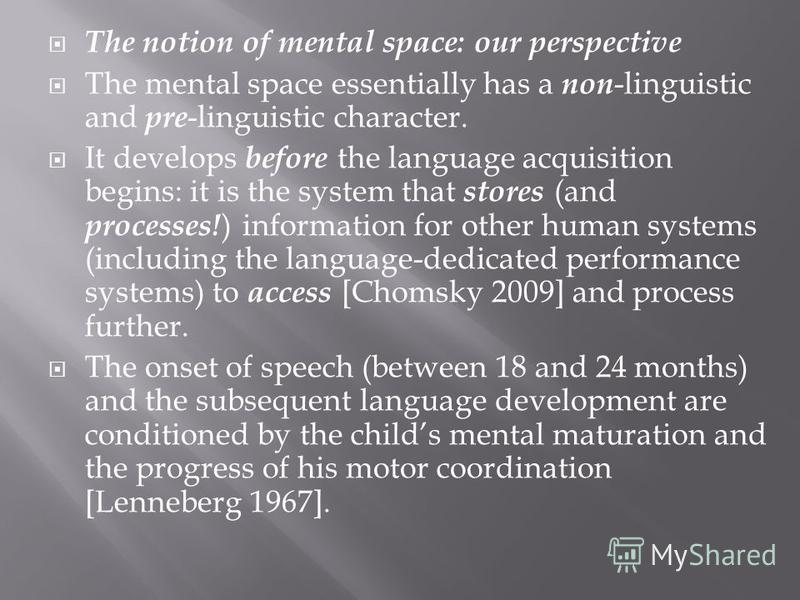The notion of mental space: our perspective The mental space essentially has a non -linguistic and pre -linguistic character. It develops before the language acquisition begins: it is the system that stores (and processes! ) information for other hum