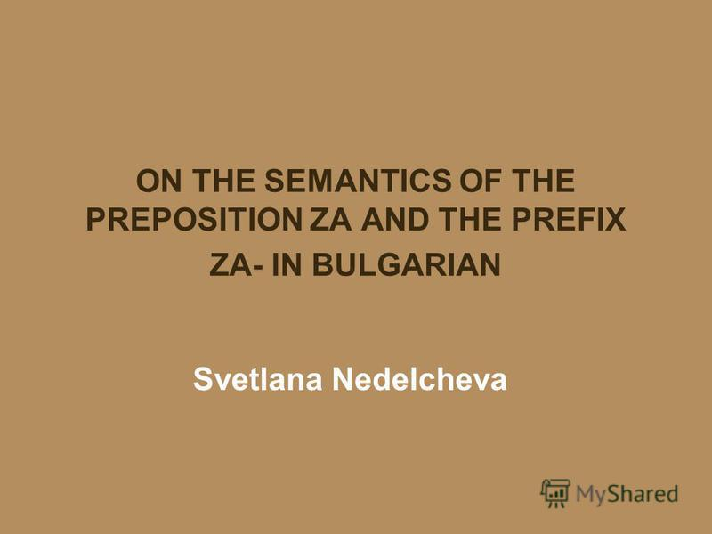 ON THE SEMANTICS OF THE PREPOSITION ZA AND THE PREFIX ZA- IN BULGARIAN Svetlana Nedelcheva