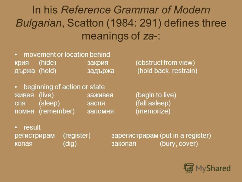 In his Reference Grammar of Modern Bulgarian, Scatton (1984: 291) defines three meanings of za-: movement or location behind крия (hide)закрия (obstruct from view) държа (hold)задържа (hold back, restrain) beginning of action or state живея (live)заж