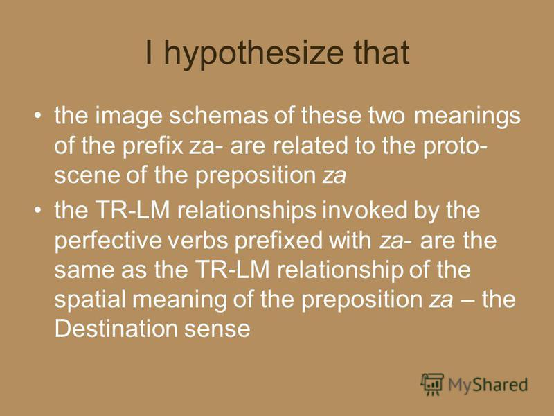 I hypothesize that the image schemas of these two meanings of the prefix za- are related to the proto- scene of the preposition za the TR-LM relationships invoked by the perfective verbs prefixed with za- are the same as the TR-LM relationship of the