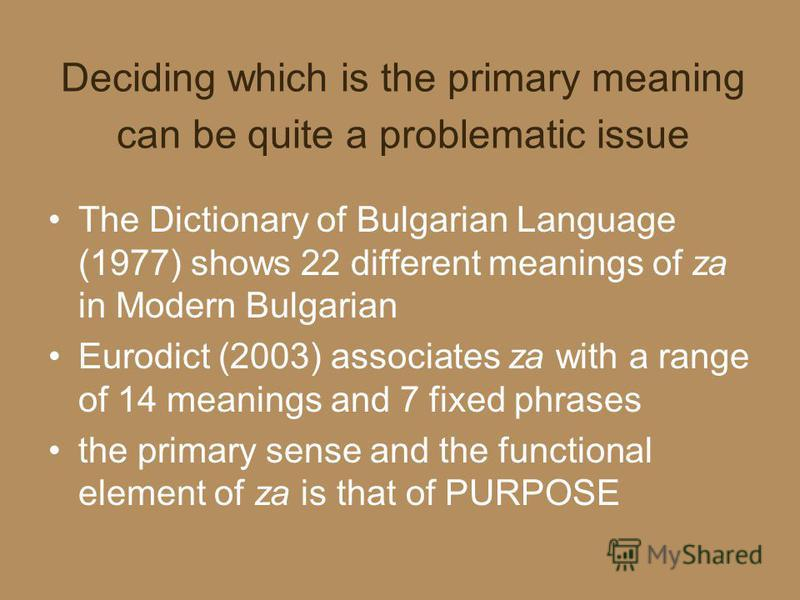 Deciding which is the primary meaning can be quite a problematic issue The Dictionary of Bulgarian Language (1977) shows 22 different meanings of za in Modern Bulgarian Eurodict (2003) associates za with a range of 14 meanings and 7 fixed phrases the