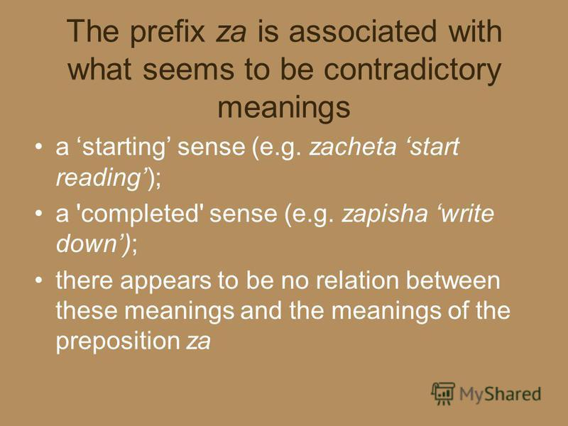 The prefix za is associated with what seems to be contradictory meanings a starting sense (e.g. zacheta start reading); a 'completed' sense (e.g. zapisha write down); there appears to be no relation between these meanings and the meanings of the prep