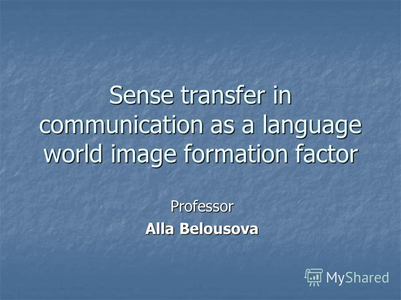 Sense transfer in communication as a language world image formation factor Professor Alla Belousova