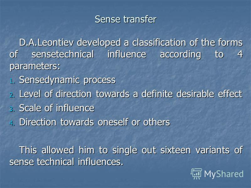 Sense transfer D.A.Leontiev developed a classification of the forms of sensetechnical influence according to 4 parameters: 1. Sensedynamic process 2. Level of direction towards a definite desirable effect 3. Scale of influence 4. Direction towards on