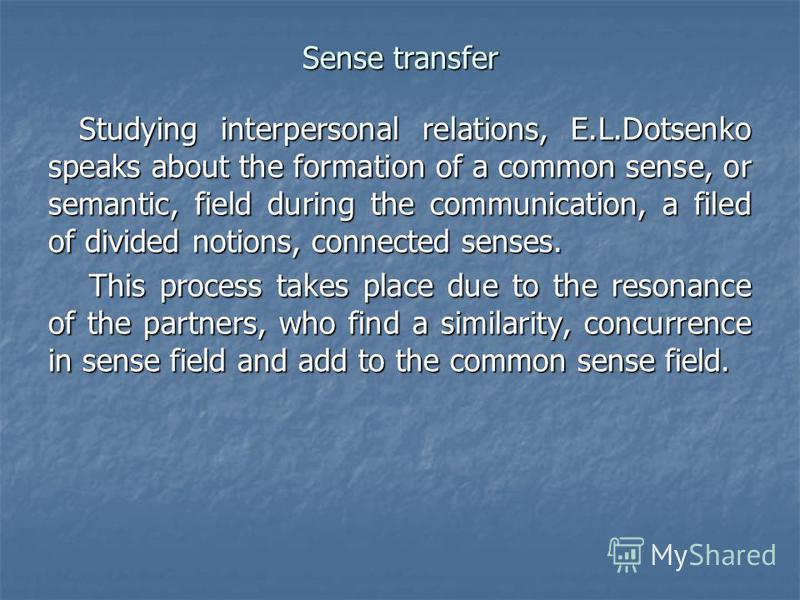 Sense transfer Studying interpersonal relations, E.L.Dotsenko speaks about the formation of a common sense, or semantic, field during the communication, a filed of divided notions, connected senses. This process takes place due to the resonance of th