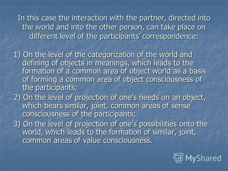 In this case the interaction with the partner, directed into the world and into the other person, can take place on different level of the participants correspondence: 1) On the level of the categorization of the world and defining of objects in mean