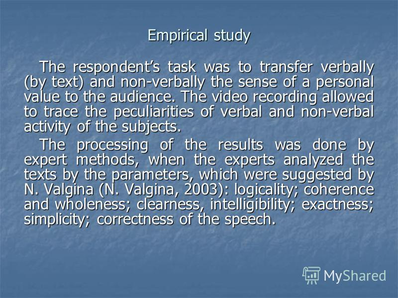 Empirical study The respondents task was to transfer verbally (by text) and non-verbally the sense of a personal value to the audience. The video recording allowed to trace the peculiarities of verbal and non-verbal activity of the subjects. The proc
