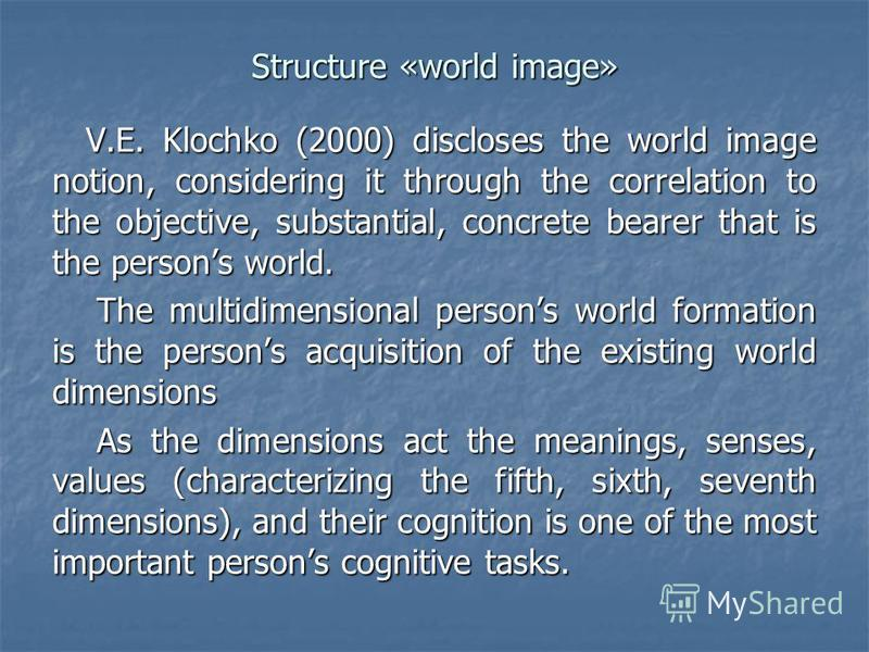 Structure «world image» V.E. Klochko (2000) discloses the world image notion, considering it through the correlation to the objective, substantial, concrete bearer that is the persons world. The multidimensional persons world formation is the persons