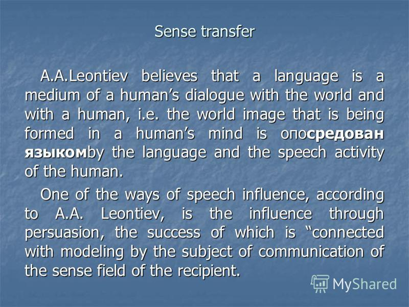 Sense transfer A.A.Leontiev believes that a language is a medium of a humans dialogue with the world and with a human, i.e. the world image that is being formed in a humans mind is опосредован языкомby the language and the speech activity of the huma
