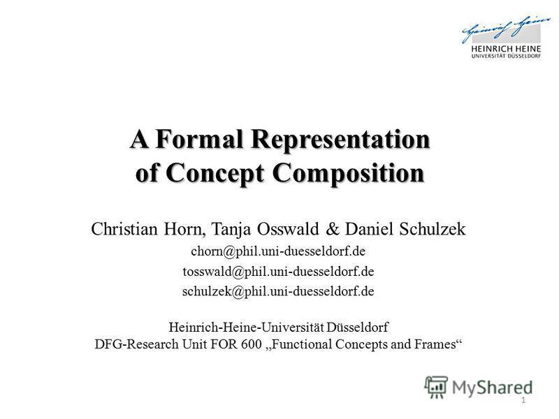 A Formal Representation of Concept Composition Christian Horn, Tanja Osswald & Daniel Schulzek chorn@phil.uni-duesseldorf.de tosswald@phil.uni-duesseldorf.de schulzek@phil.uni-duesseldorf.de Heinrich-Heine-Universität Düsseldorf DFG-Research Unit FOR