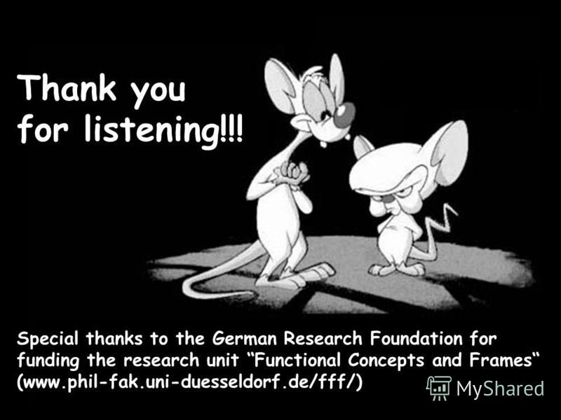 Thanks for Your Attention! Thank you for listening!!! Special thanks to the German Research Foundation for funding the research unit Functional Concepts and Frames (www.phil-fak.uni-duesseldorf.de/fff/)