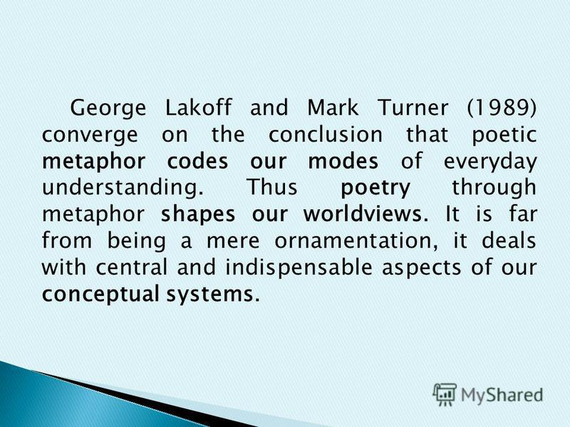 George Lakoff and Mark Turner (1989) converge on the conclusion that poetic metaphor codes our modes of everyday understanding. Thus poetry through metaphor shapes our worldviews. It is far from being a mere ornamentation, it deals with central and i