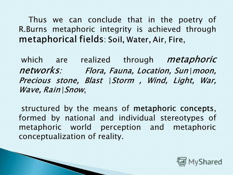 Thus we can conclude that in the poetry of R.Burns metaphoric integrity is achieved through metaphorical fields : Soil, Water, Air, Fire, which are realized through metaphoric networks : Flora, Fauna, Location, Sun\moon, Precious stone, Blast \Storm,