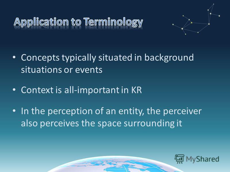 Concepts typically situated in background situations or events Context is all-important in KR In the perception of an entity, the perceiver also perceives the space surrounding it