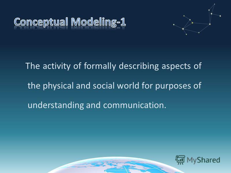 The activity of formally describing aspects of the physical and social world for purposes of understanding and communication.