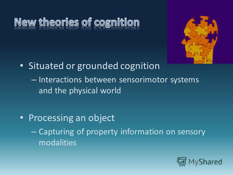 Situated or grounded cognition – Interactions between sensorimotor systems and the physical world Processing an object – Capturing of property information on sensory modalities