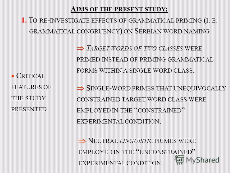 C RITICAL FEATURES OF THE STUDY PRESENTED T ARGET WORDS OF TWO CLASSES WERE PRIMED INSTEAD OF PRIMING GRAMMATICAL FORMS WITHIN A SINGLE WORD CLASS. S INGLE - WORD PRIMES THAT UNEQUIVOCALLY CONSTRAINED TARGET WORD CLASS WERE EMPLOYED IN THE CONSTRAINE