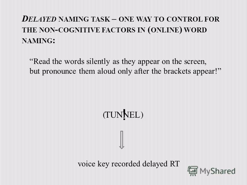! D ELAYED NAMING TASK – ONE WAY TO CONTROL FOR THE NON - COGNITIVE FACTORS IN ( ONLINE ) WORD NAMING : TUNNEL voice key recorded delayed RT Read the words silently as they appear on the screen, but pronounce them aloud only after the brackets appear