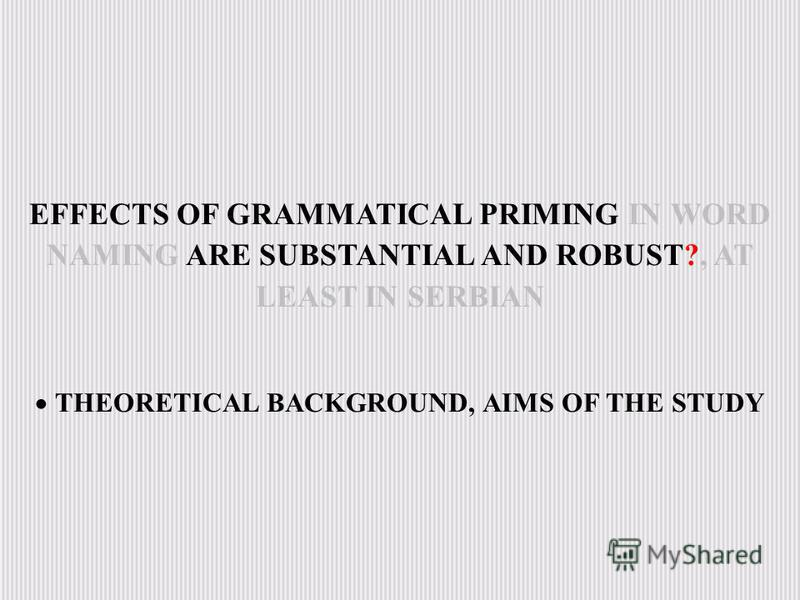 EFFECTS OF GRAMMATICAL PRIMING IN WORD NAMING ARE SUBSTANTIAL AND ROBUST?, AT LEAST IN SERBIAN THEORETICAL BACKGROUND, AIMS OF THE STUDY