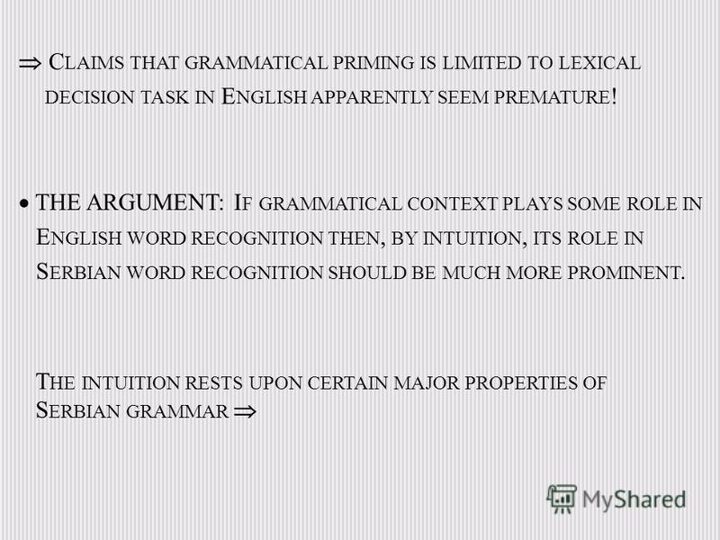 C LAIMS THAT GRAMMATICAL PRIMING IS LIMITED TO LEXICAL DECISION TASK IN E NGLISH APPARENTLY SEEM PREMATURE ! THE ARGUMENT: I F GRAMMATICAL CONTEXT PLAYS SOME ROLE IN E NGLISH WORD RECOGNITION THEN, BY INTUITION, ITS ROLE IN S ERBIAN WORD RECOGNITION