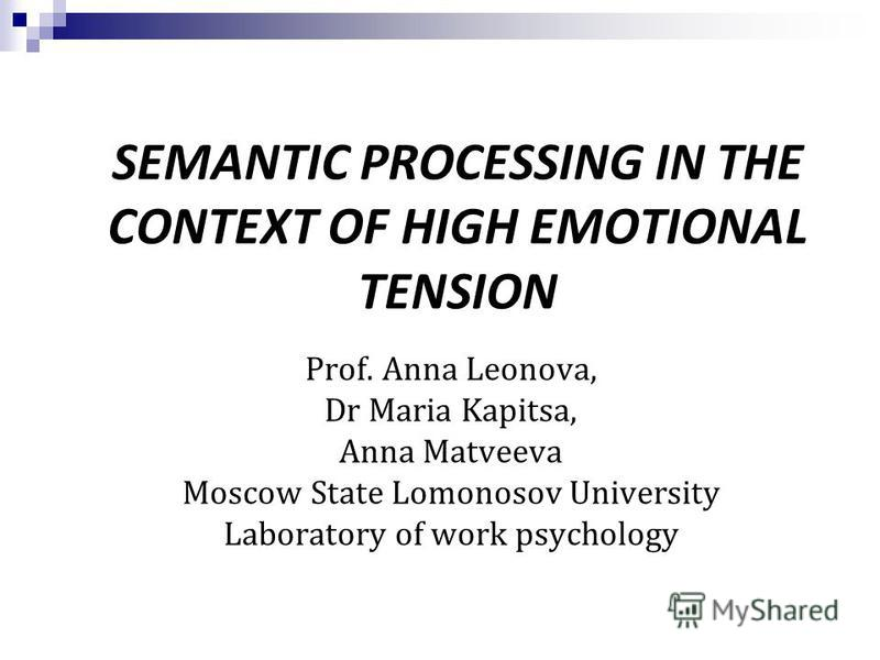 SEMANTIC PROCESSING IN THE CONTEXT OF HIGH EMOTIONAL TENSION Prof. Anna Leonova, Dr Maria Kapitsa, Anna Matveeva Moscow State Lomonosov University Laboratory of work psychology