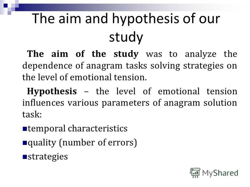 The aim and hypothesis of our study The aim of the study was to analyze the dependence of anagram tasks solving strategies on the level of emotional tension. Hypothesis – the level of emotional tension influences various parameters of anagram solutio