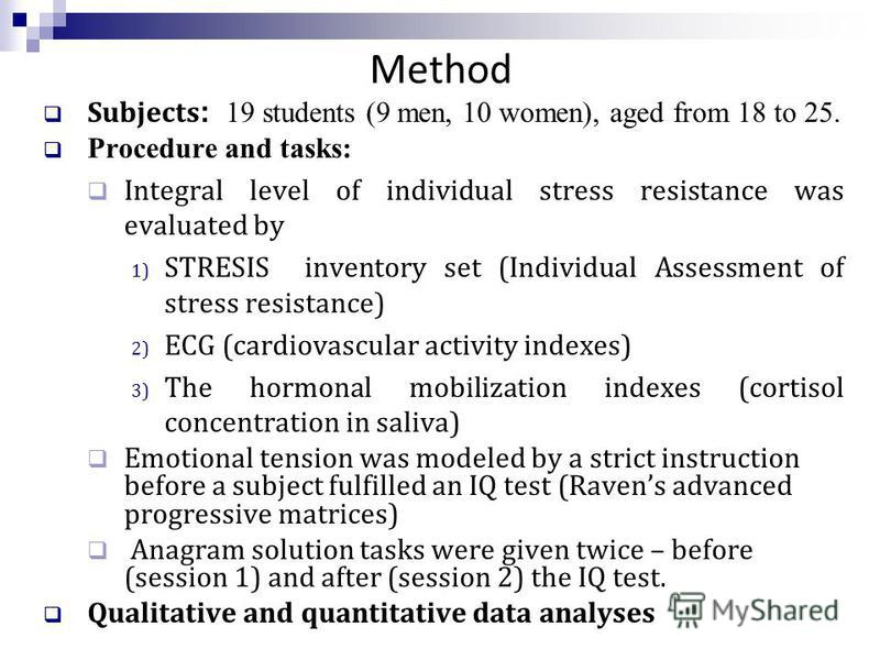 Method Subjects : 19 students (9 men, 10 women), aged from 18 to 25. Procedure and tasks: Integral level of individual stress resistance was evaluated by 1) STRESIS inventory set (Individual Assessment of stress resistance) 2) ECG (cardiovascular act