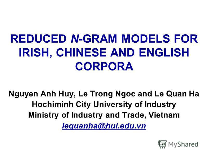 REDUCED N-GRAM MODELS FOR IRISH, CHINESE AND ENGLISH CORPORA Nguyen Anh Huy, Le Trong Ngoc and Le Quan Ha Hochiminh City University of Industry Ministry of Industry and Trade, Vietnam lequanha@hui.edu.vn