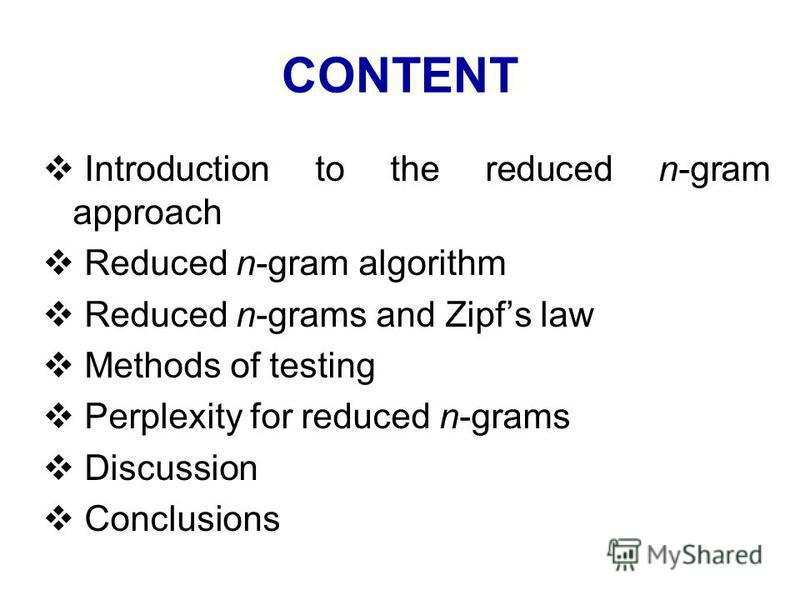 CONTENT Introduction to the reduced n-gram approach Reduced n-gram algorithm Reduced n-grams and Zipfs law Methods of testing Perplexity for reduced n-grams Discussion Conclusions