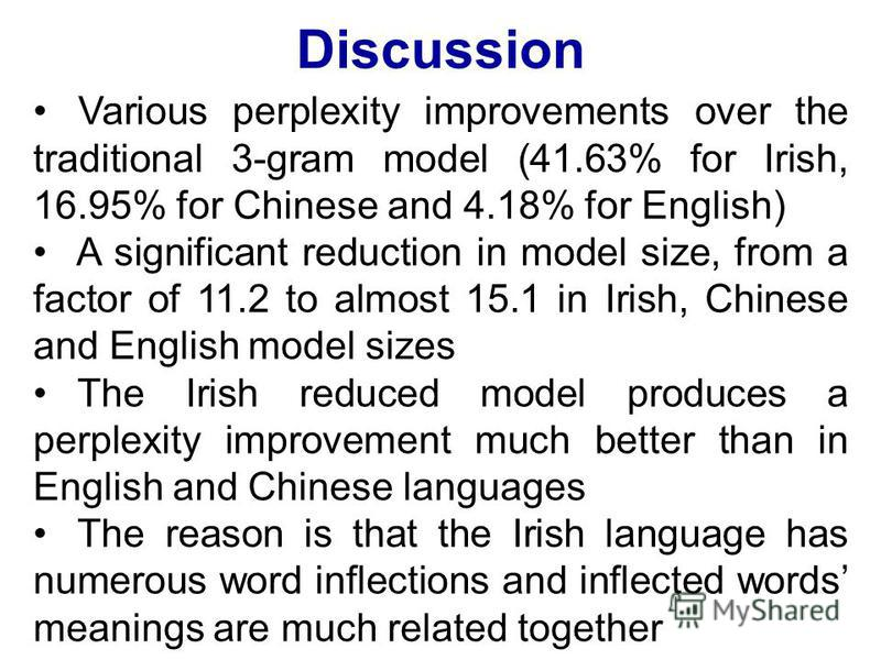 Discussion Various perplexity improvements over the traditional 3-gram model (41.63% for Irish, 16.95% for Chinese and 4.18% for English) A significant reduction in model size, from a factor of 11.2 to almost 15.1 in Irish, Chinese and English model